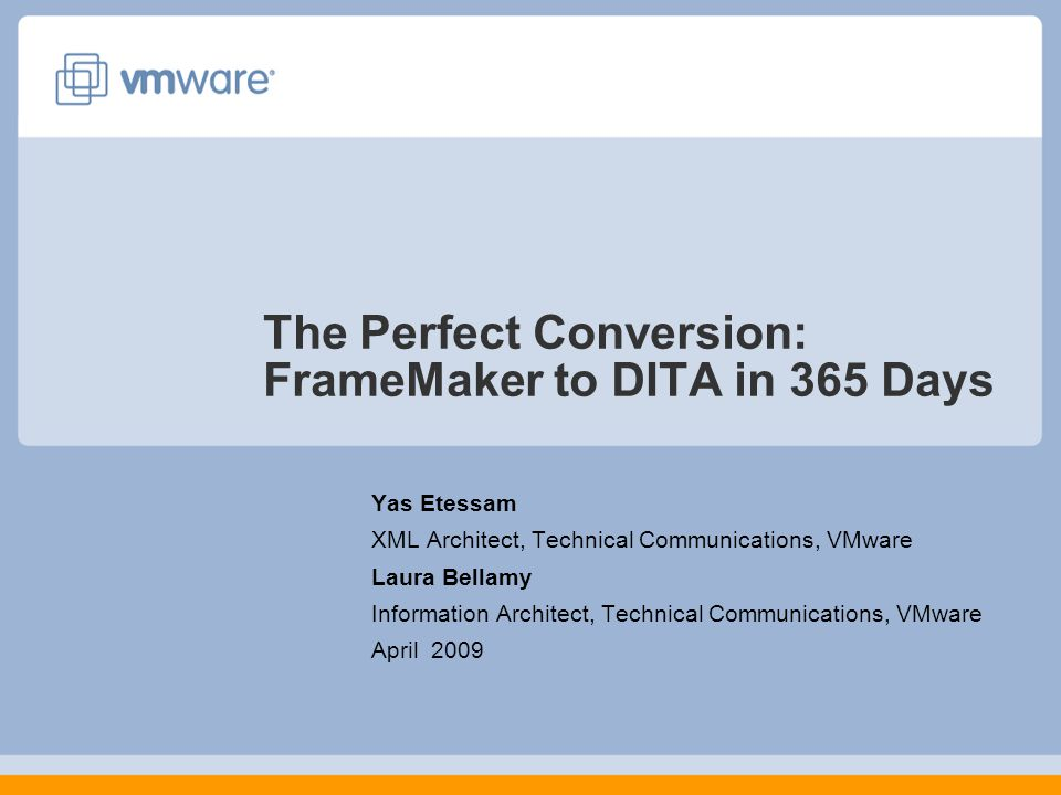 The Perfect Conversion: FrameMaker to DITA in 365 Days Yas Etessam XML Architect, Technical Communications, VMware Laura Bellamy Information Architect