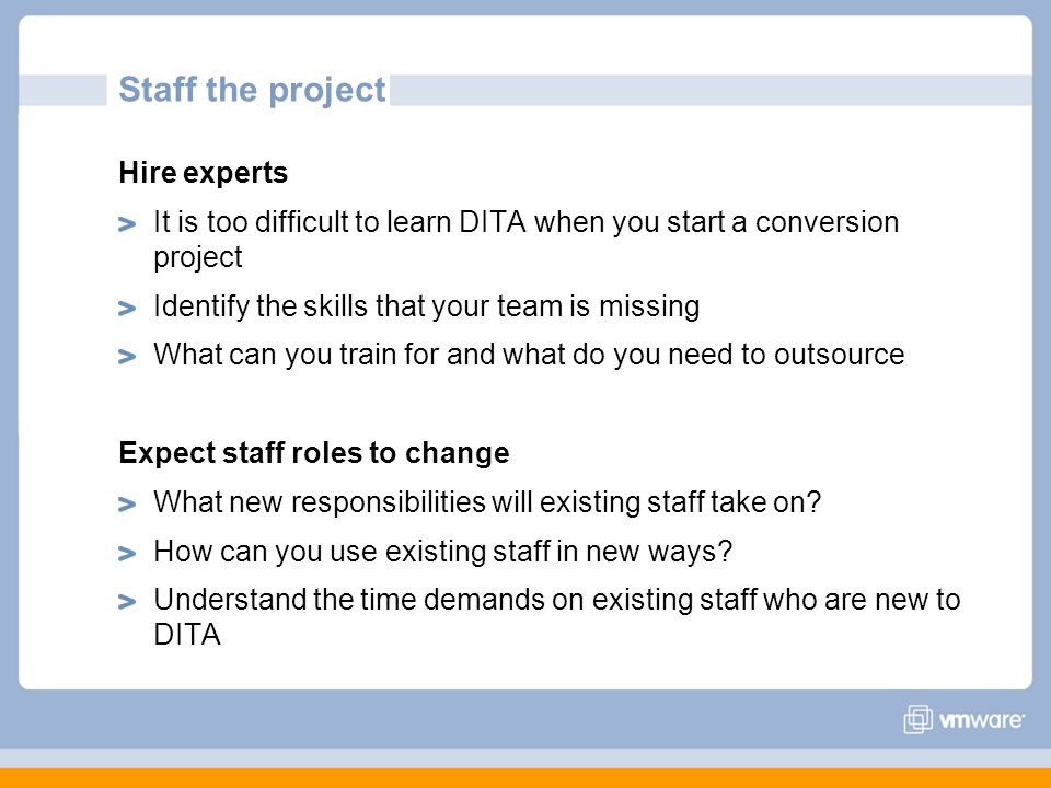 Staff the project Hire experts It is too difficult to learn DITA when you start a conversion project Identify the skills that your team is missing Wha