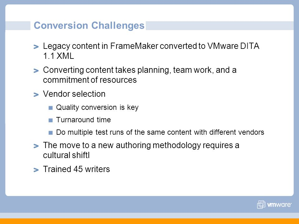 Conversion Challenges Legacy content in FrameMaker converted to VMware DITA 1.1 XML Converting content takes planning, team work, and a commitment of