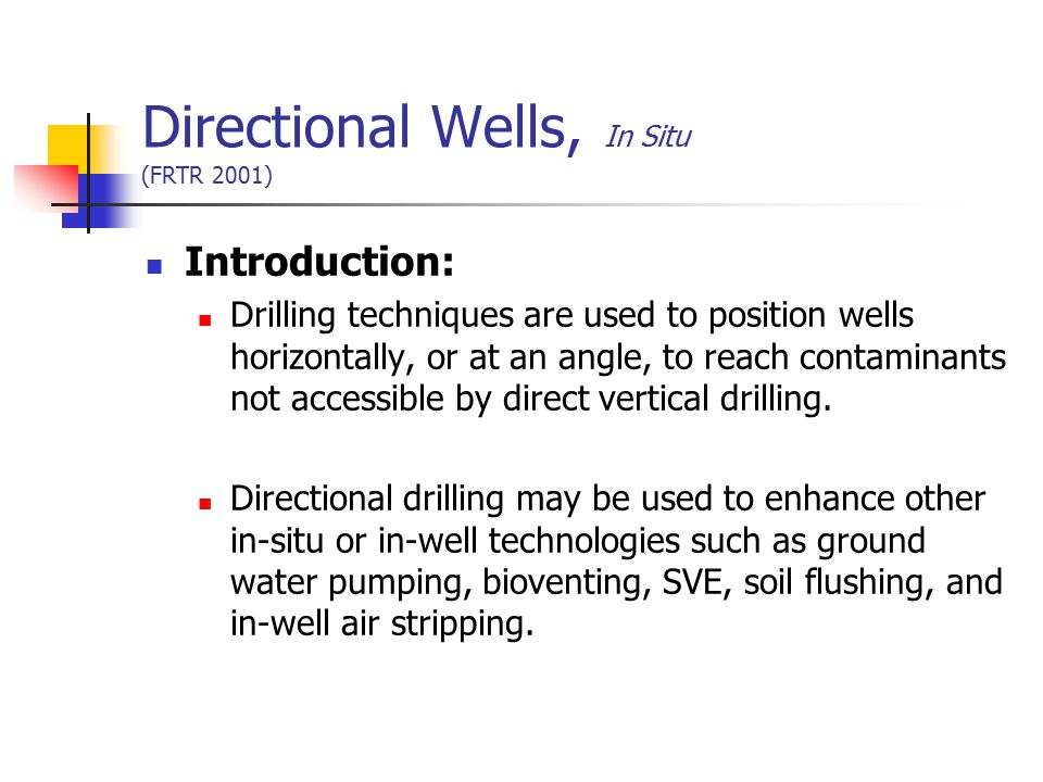 Directional Wells, In Situ (FRTR 2001) Introduction: Drilling techniques are used to position wells horizontally, or at an angle, to reach contaminant