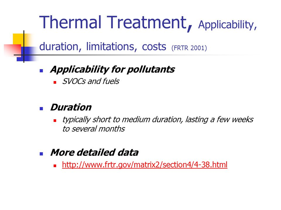 Thermal Treatment, Applicability, duration, limitations, costs (FRTR 2001) Applicability for pollutants SVOCs and fuels Duration typically short to me