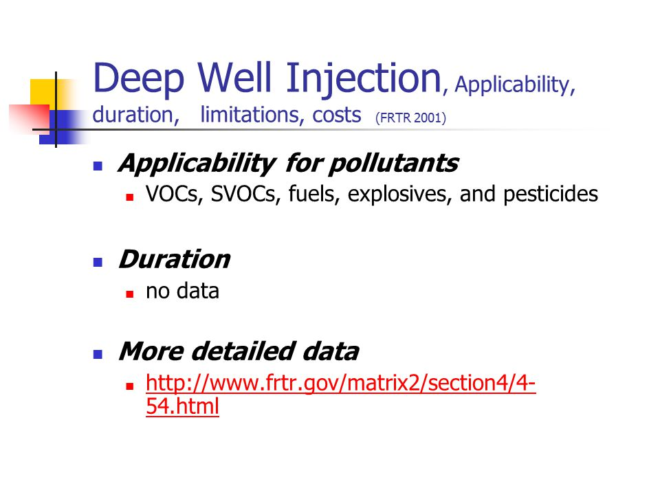 Deep Well Injection, Applicability, duration, limitations, costs (FRTR 2001) Applicability for pollutants VOCs, SVOCs, fuels, explosives, and pesticid