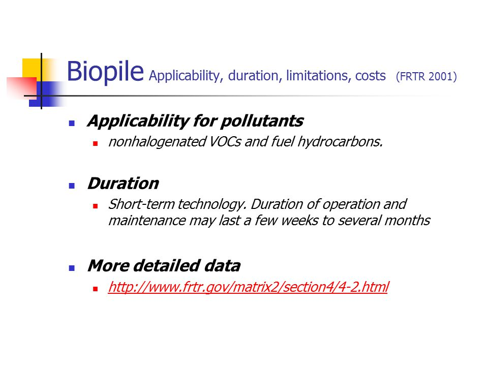 Biopile Applicability, duration, limitations, costs (FRTR 2001) Applicability for pollutants nonhalogenated VOCs and fuel hydrocarbons. Duration Short