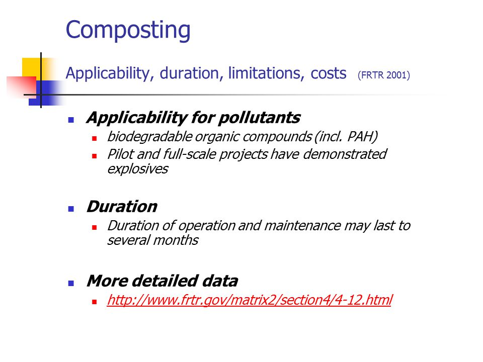 Composting Applicability, duration, limitations, costs (FRTR 2001) Applicability for pollutants biodegradable organic compounds (incl. PAH) Pilot and