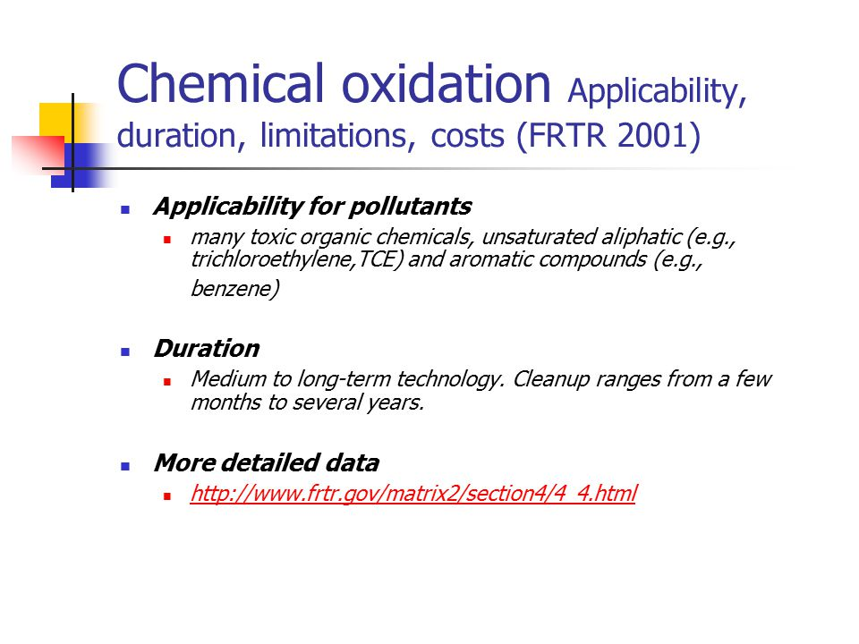 Chemical oxidation Applicability, duration, limitations, costs (FRTR 2001) Applicability for pollutants many toxic organic chemicals, unsaturated alip