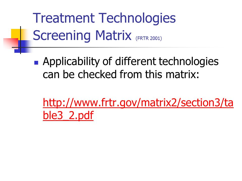 Treatment technology profiles (FRTR 2001) Soil, Sediment, Bedrock and Sludge Treatment Technologies Biological Treatment Physical/Chemical Treatment Thermal Treatment Ground Water, Surface Water, and Leachate Treatment Technologies Biological Treatment Physical/Chemical Treatment Containment