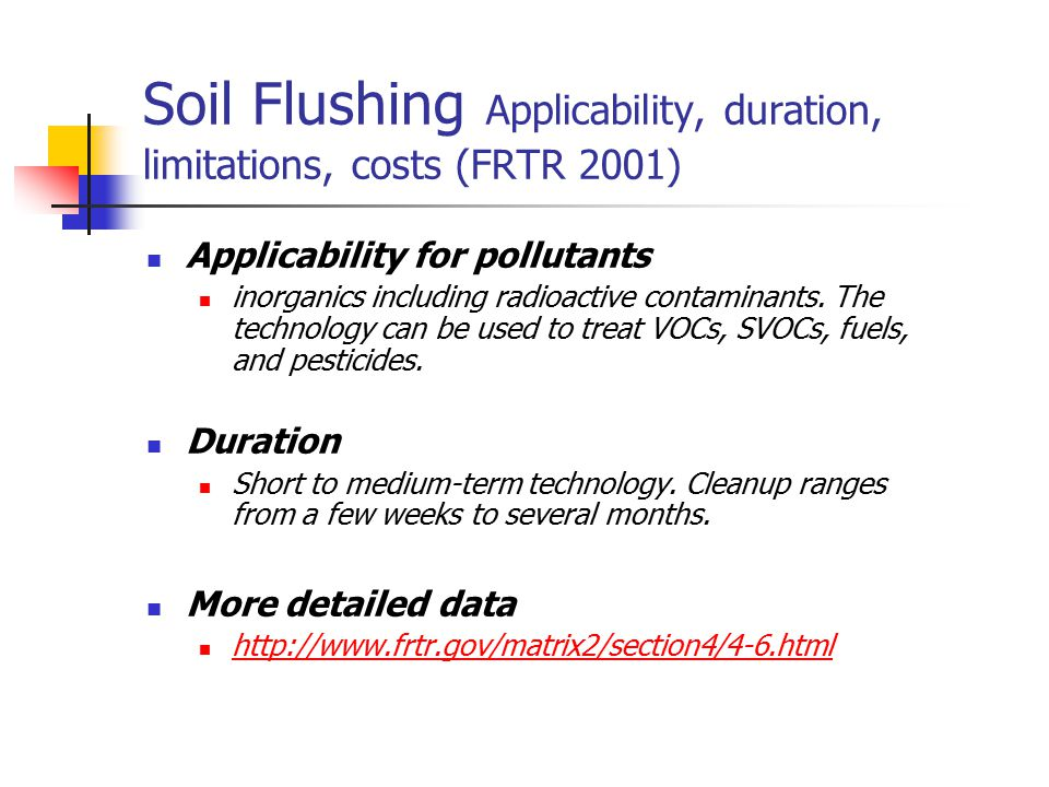 Soil Flushing Applicability, duration, limitations, costs (FRTR 2001) Applicability for pollutants inorganics including radioactive contaminants. The