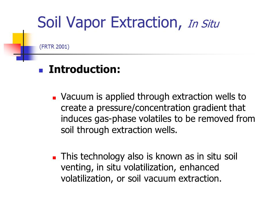 Soil Vapor Extraction, In Situ (FRTR 2001) Introduction: Vacuum is applied through extraction wells to create a pressure/concentration gradient that i