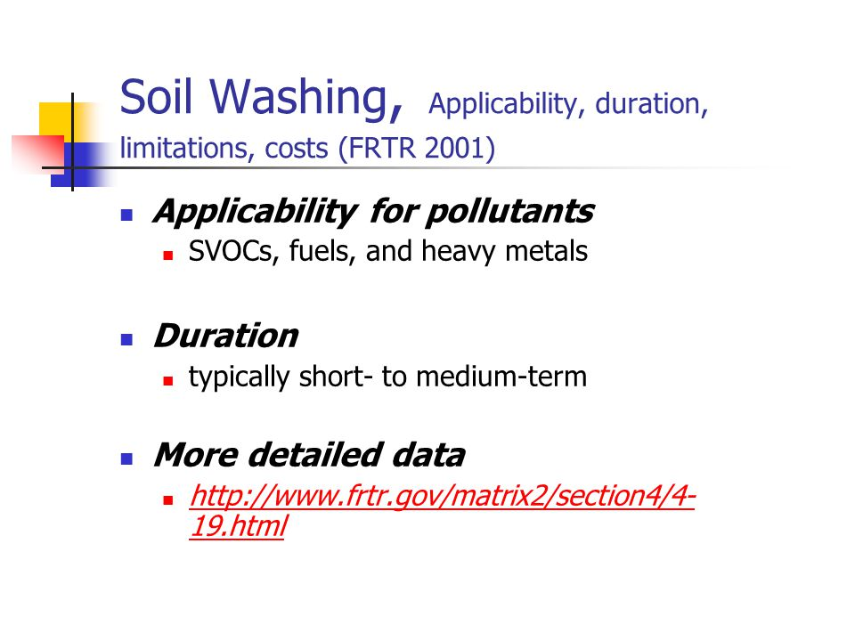 Soil Washing, Applicability, duration, limitations, costs (FRTR 2001) Applicability for pollutants SVOCs, fuels, and heavy metals Duration typically s