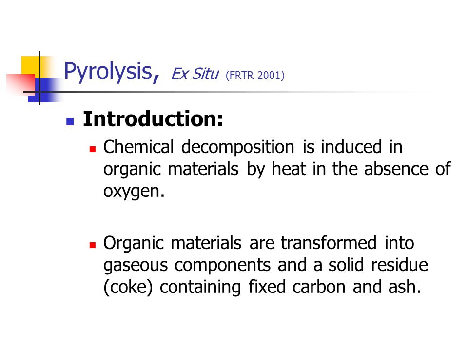 Pyrolysis, Ex Situ (FRTR 2001) Introduction: Chemical decomposition is induced in organic materials by heat in the absence of oxygen. Organic material