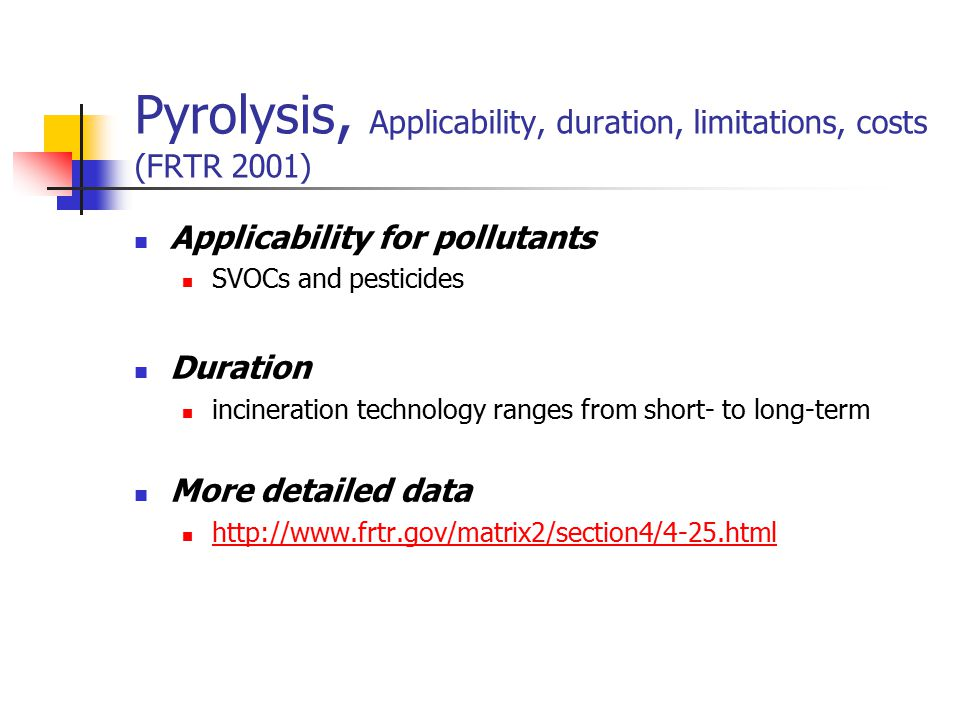 Pyrolysis, Applicability, duration, limitations, costs (FRTR 2001) Applicability for pollutants SVOCs and pesticides Duration incineration technology