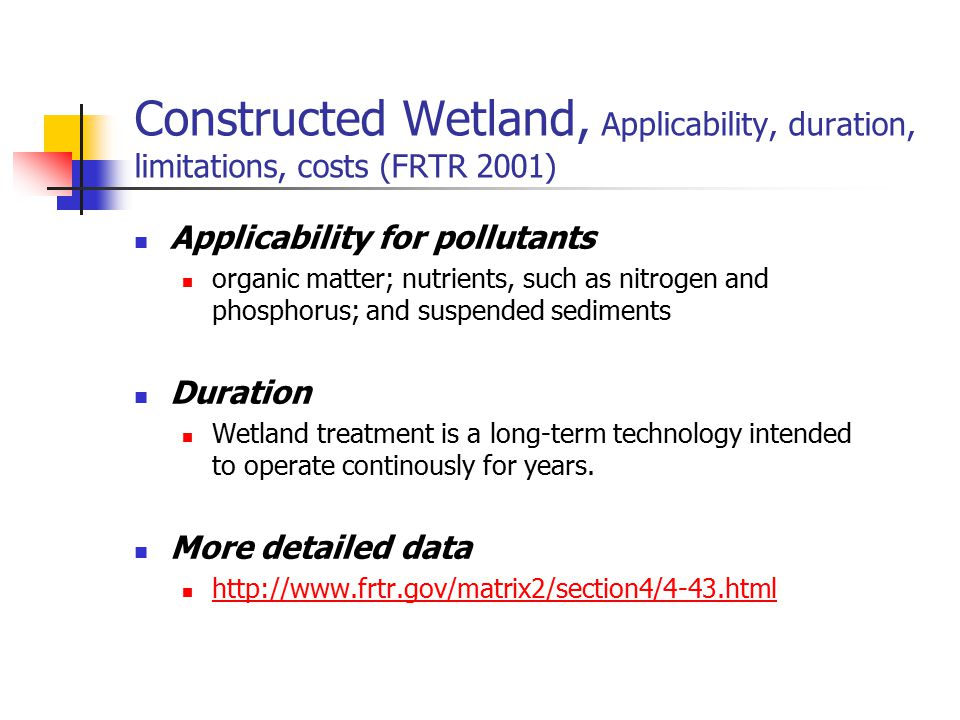 Constructed Wetland, Applicability, duration, limitations, costs (FRTR 2001) Applicability for pollutants organic matter; nutrients, such as nitrogen