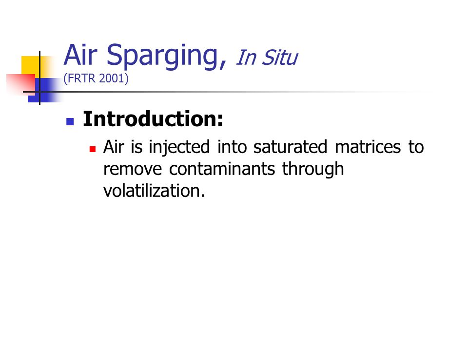 Air Sparging, In Situ (FRTR 2001) Introduction: Air is injected into saturated matrices to remove contaminants through volatilization.