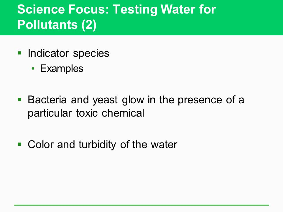 Science Focus: Testing Water for Pollutants (2)  Indicator species Examples  Bacteria and yeast glow in the presence of a particular toxic chemical