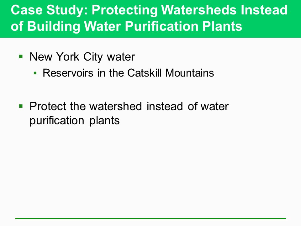 Case Study: Protecting Watersheds Instead of Building Water Purification Plants  New York City water Reservoirs in the Catskill Mountains  Protect t