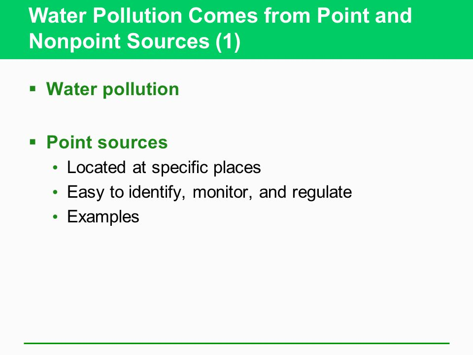 Water Pollution Comes from Point and Nonpoint Sources (1)  Water pollution  Point sources Located at specific places Easy to identify, monitor, and
