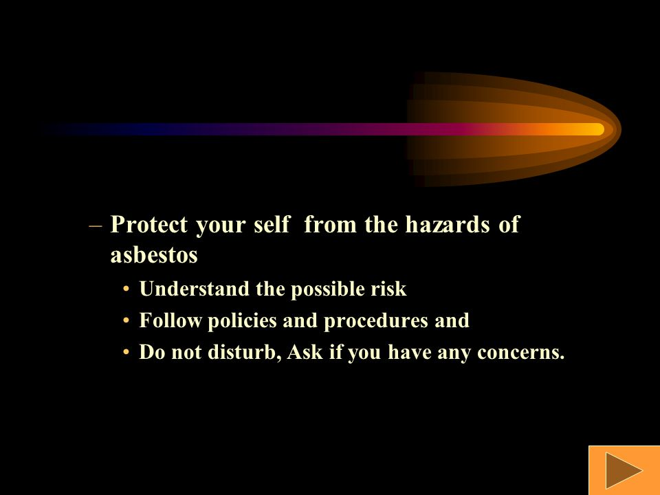 –Protect your self from the hazards of asbestos Understand the possible risk Follow policies and procedures and Do not disturb, Ask if you have any concerns.