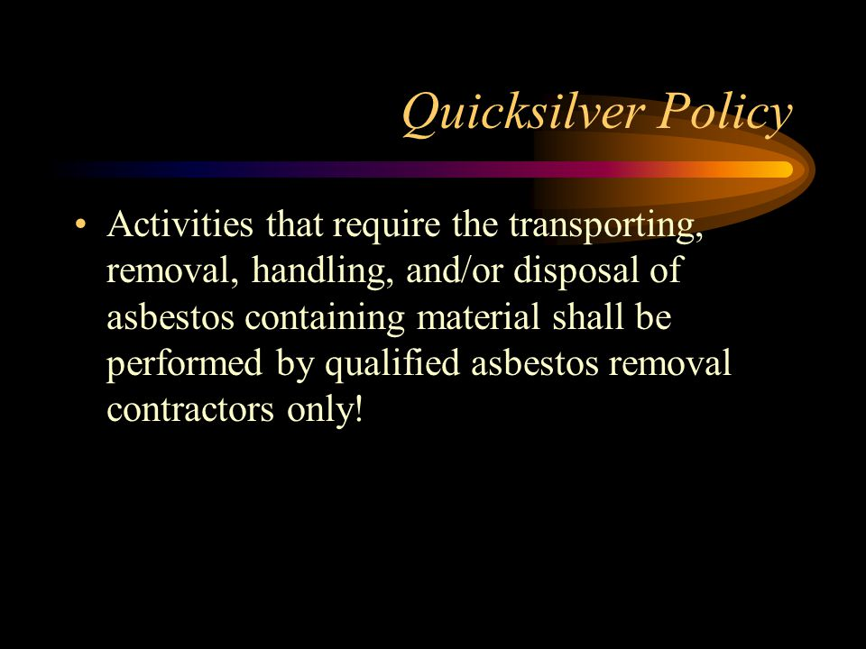 Quicksilver Policy Activities that require the transporting, removal, handling, and/or disposal of asbestos containing material shall be performed by qualified asbestos removal contractors only!
