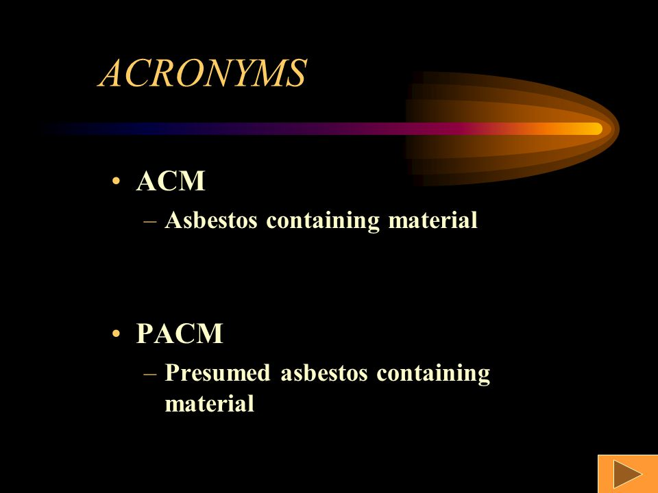ACRONYMS ACM –Asbestos containing material PACM –Presumed asbestos containing material