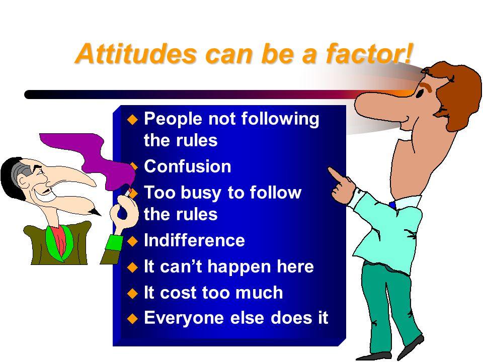 Attitudes can be a factor! u People not following the rules u Confusion u Too busy to follow the rules u Indifference u It can't happen here u It cost