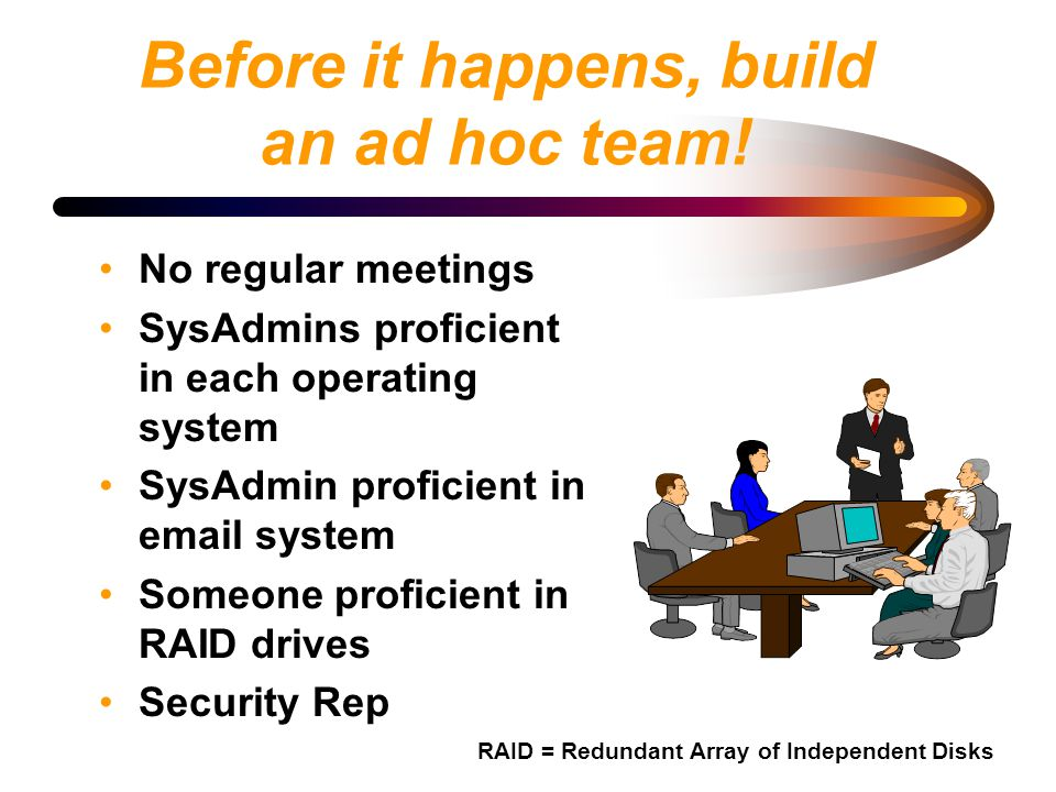Before it happens, build an ad hoc team! No regular meetings SysAdmins proficient in each operating system SysAdmin proficient in email system Someone