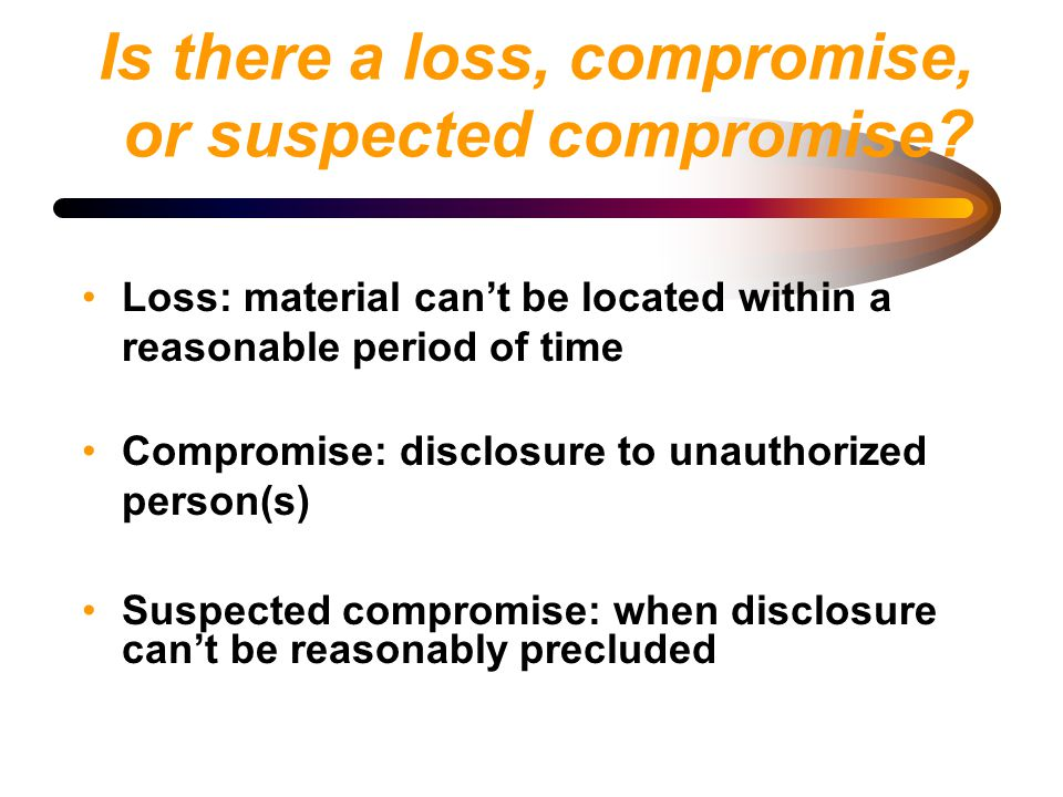 Is there a loss, compromise, or suspected compromise? Loss: material can't be located within a reasonable period of time Compromise: disclosure to una