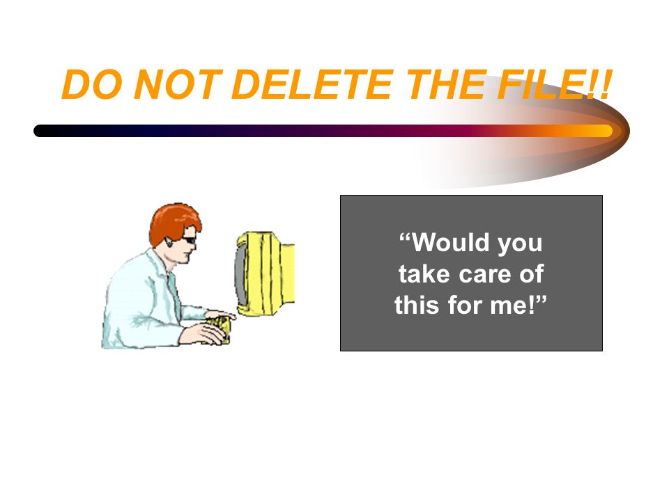 """DO NOT DELETE THE FILE!! """"Would you take care of this for me!"""""""