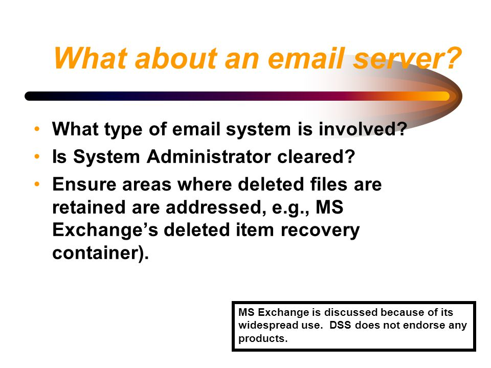 What about an email server? What type of email system is involved? Is System Administrator cleared? Ensure areas where deleted files are retained are