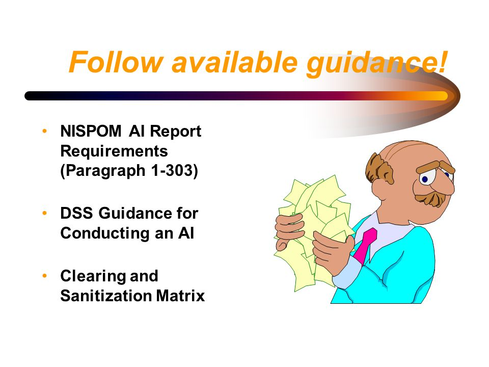 Follow available guidance! NISPOM AI Report Requirements (Paragraph 1-303) DSS Guidance for Conducting an AI Clearing and Sanitization Matrix