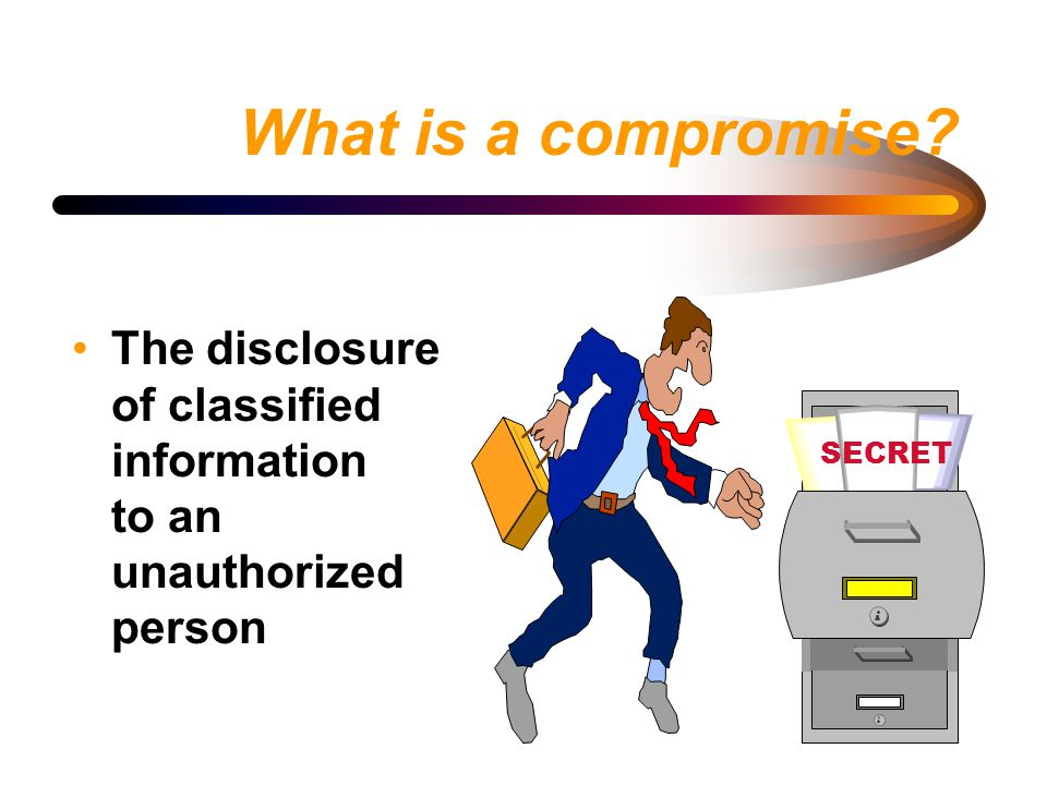 What is a compromise? The disclosure of classified information to an unauthorized person SECRET