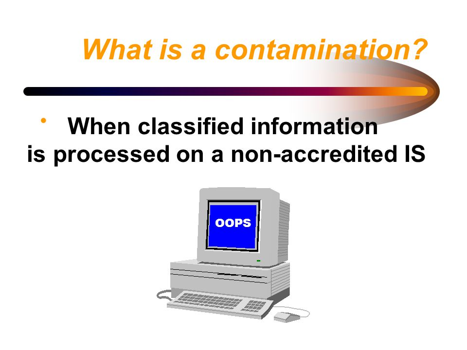 What is a contamination? When classified information is processed on a non-accredited IS OOPS