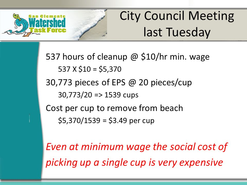 City Council Meeting last Tuesday 537 hours of cleanup @ $10/hr min. wage 537 X $10 = $5,370 30,773 pieces of EPS @ 20 pieces/cup 30,773/20 => 1539 cu