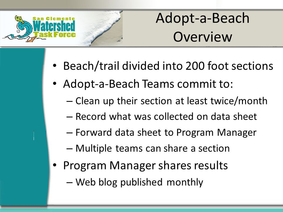 Adopt-a-Beach Overview Beach/trail divided into 200 foot sections Adopt-a-Beach Teams commit to: – Clean up their section at least twice/month – Record what was collected on data sheet – Forward data sheet to Program Manager – Multiple teams can share a section Program Manager shares results – Web blog published monthly