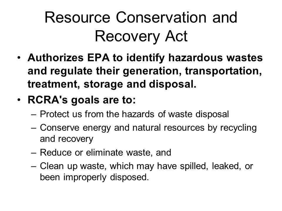 Resource Conservation and Recovery Act Authorizes EPA to identify hazardous wastes and regulate their generation, transportation, treatment, storage and disposal.