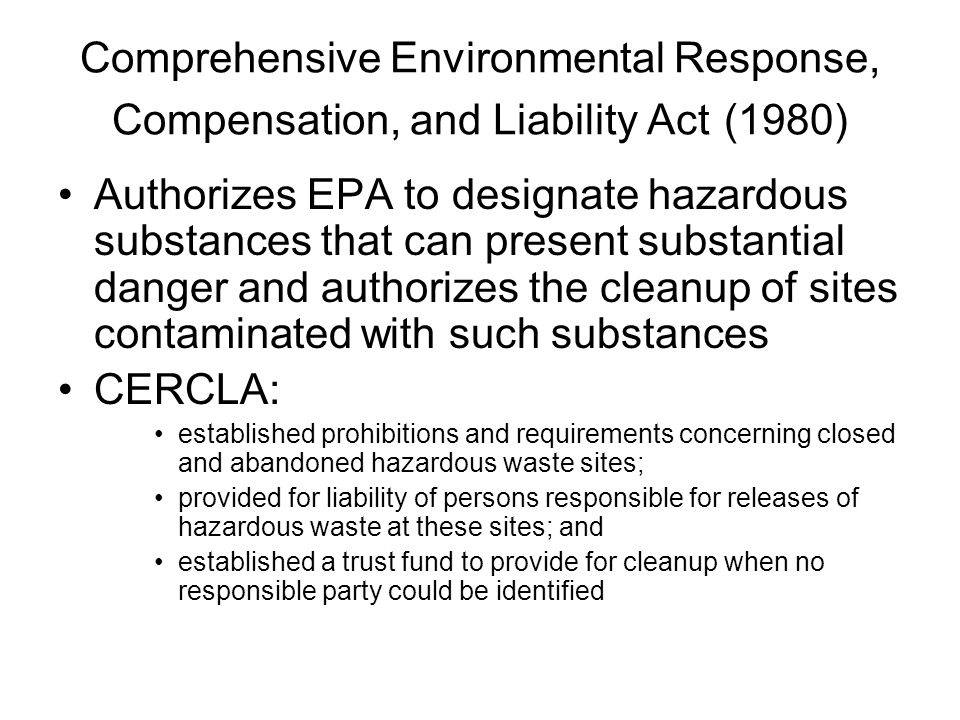 Comprehensive Environmental Response, Compensation, and Liability Act (1980) Authorizes EPA to designate hazardous substances that can present substan