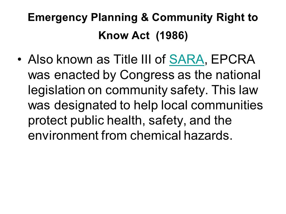 Emergency Planning & Community Right to Know Act (1986) Also known as Title III of SARA, EPCRA was enacted by Congress as the national legislation on community safety.
