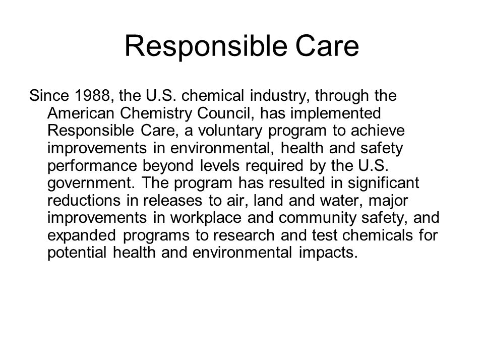 Responsible Care Since 1988, the U.S. chemical industry, through the American Chemistry Council, has implemented Responsible Care, a voluntary program