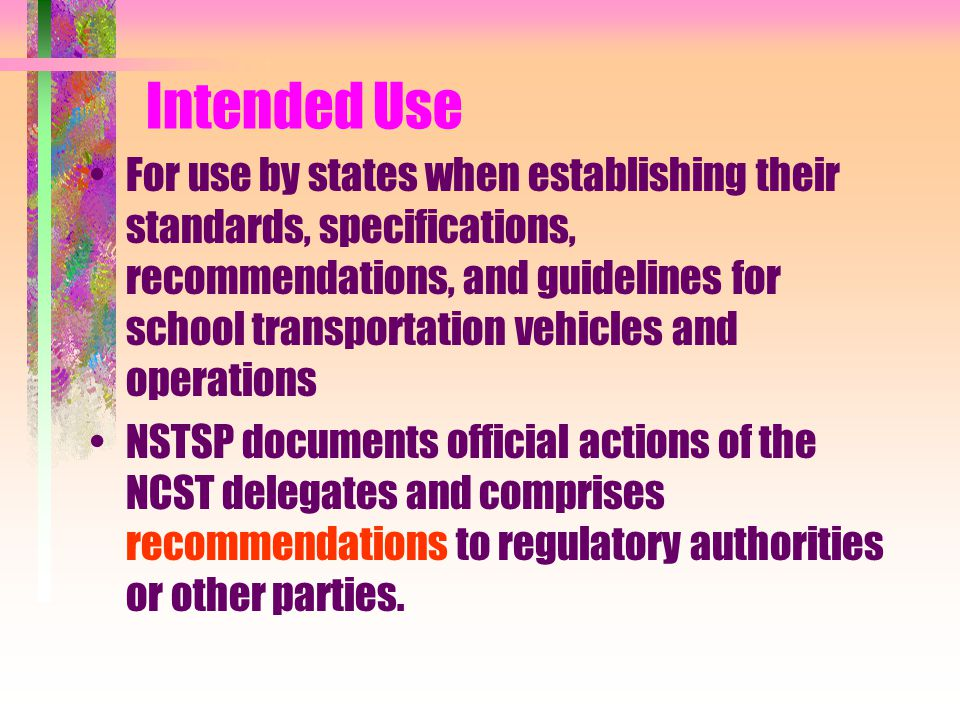 Intended Use For use by states when establishing their standards, specifications, recommendations, and guidelines for school transportation vehicles and operations NSTSP documents official actions of the NCST delegates and comprises recommendations to regulatory authorities or other parties.