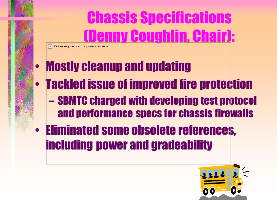 Chassis Specifications (Denny Coughlin, Chair): Mostly cleanup and updating Tackled issue of improved fire protection –SBMTC charged with developing test protocol and performance specs for chassis firewalls Eliminated some obsolete references, including power and gradeability
