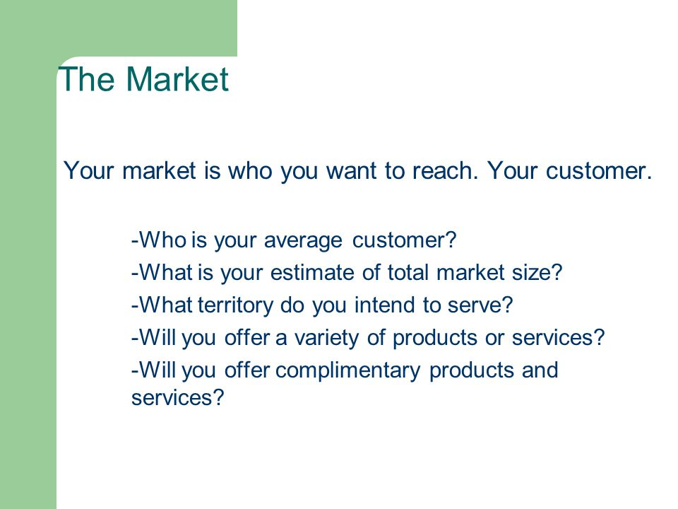The Market Your market is who you want to reach. Your customer.