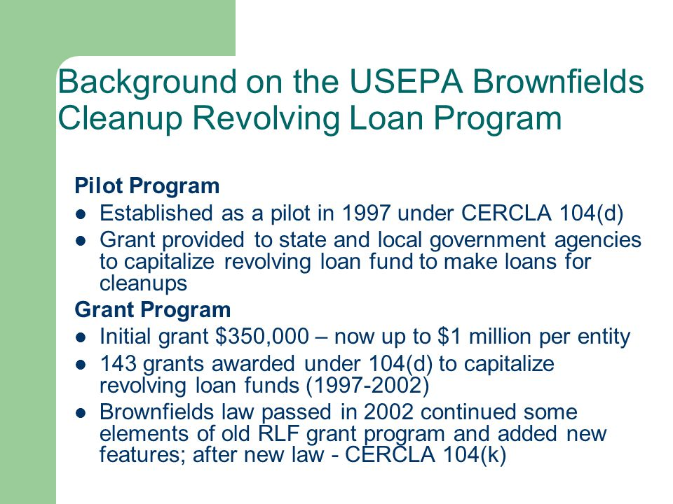 Background on the USEPA Brownfields Cleanup Revolving Loan Program Pilot Program 1997-2002 -allowed for coalitions -increased award amount from $350,000.00 to $1 million -allowed the BCRLF to be used to purchase environmental insurance -Pilot could provide Direct Financial Assistance Grant Program under the new Legislation 2003 – Current -provides both loans and cleanup subgrants, No more than 40% of the funds awarded may be used for cleanup subgrants -20% cost share -prohibited from using grant funding for administrative costs -Easier to apply provisions of the National Oil and Hazardous Substances Contingency Plan (NCP) ( relevant and appropriate to the program ) -Can address Petroleum, mine-scarred land, 'drug labs' and some asbestos/lead paint sites on a case-by-case basis.