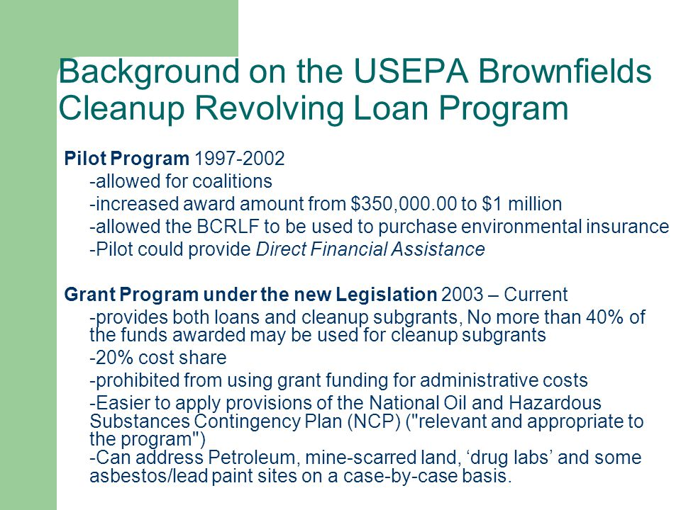 Brownfields Cleanup Revolving Loan Grants Up to $1M Grant Grants to eligible entities to capitalize a Revolving Loan Fund Applicants must provide a 20% match.