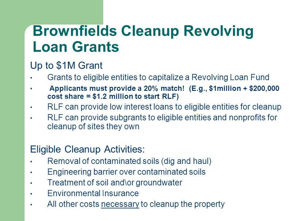 Brownfields Cleanup Revolving Loan Grants-cont Eligible Entities to receive a BCRLF loan/subgrant: Local Governments Tribes States Redevelopment Agencies Non Profits Private Developers/Property Owners (only eligible to receive loans not subgrants) *Loans/grants cannot be provided to party that caused Contamination *Old BCRLF Pilots can Transition to the New BCRLF Grant Program *Non competitive Supplemental Funding is still available