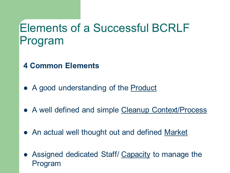 Your Product The grantees must understand what the BCRLF Product is The BCRLF is a low-interest loan program, essentially it is gap-financing Grantees must and have the freedom to design their particular BCRLF program so that it best assists your customer as defined by your marketing plan Generally BCRLF programs provide direct loans that cover the gap between the financial institution and the owner s equity