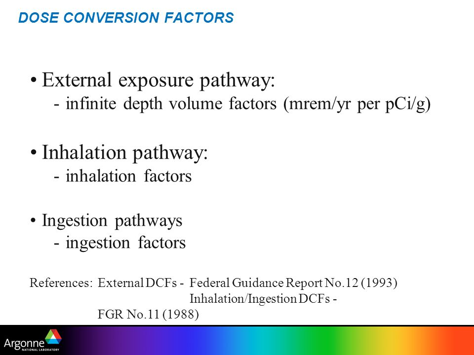 DOSE CONVERSION FACTORS External exposure pathway: -infinite depth volume factors (mrem/yr per pCi/g) Inhalation pathway: -inhalation factors Ingestio