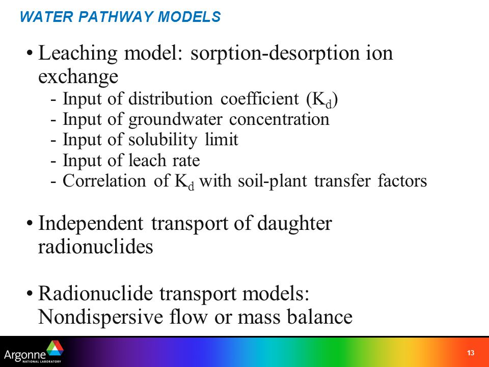 13 WATER PATHWAY MODELS Leaching model: sorption-desorption ion exchange -Input of distribution coefficient (K d ) -Input of groundwater concentration