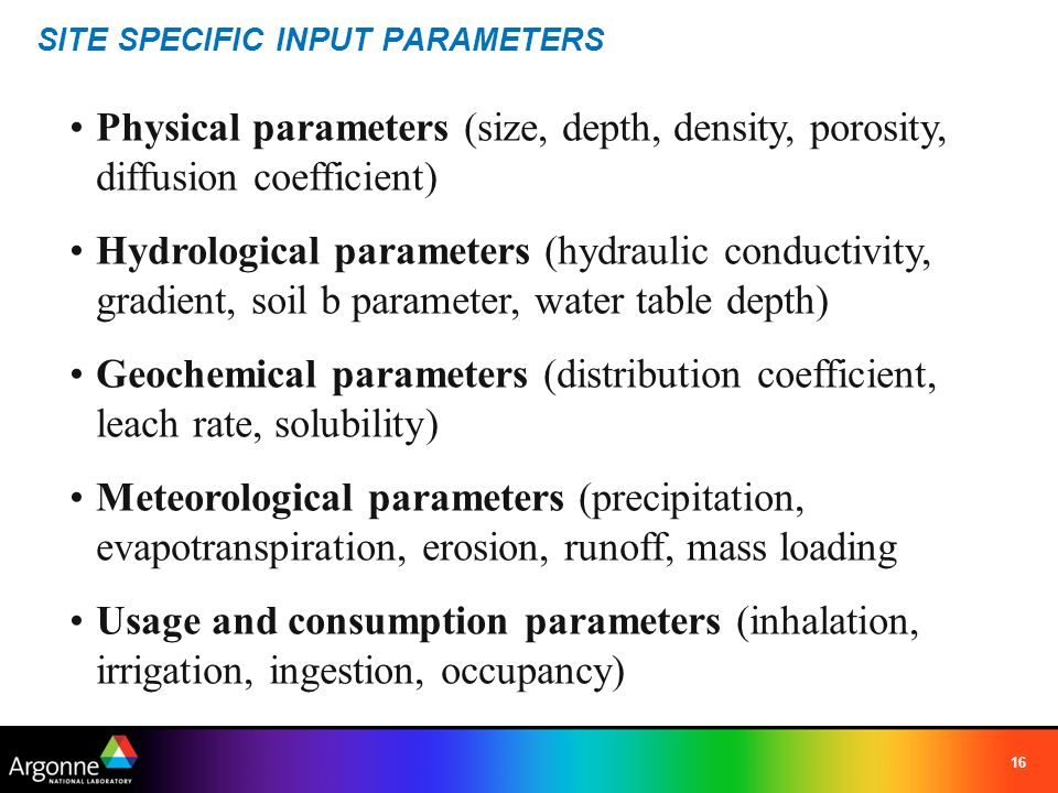 16 SITE SPECIFIC INPUT PARAMETERS Physical parameters (size, depth, density, porosity, diffusion coefficient) Hydrological parameters (hydraulic condu
