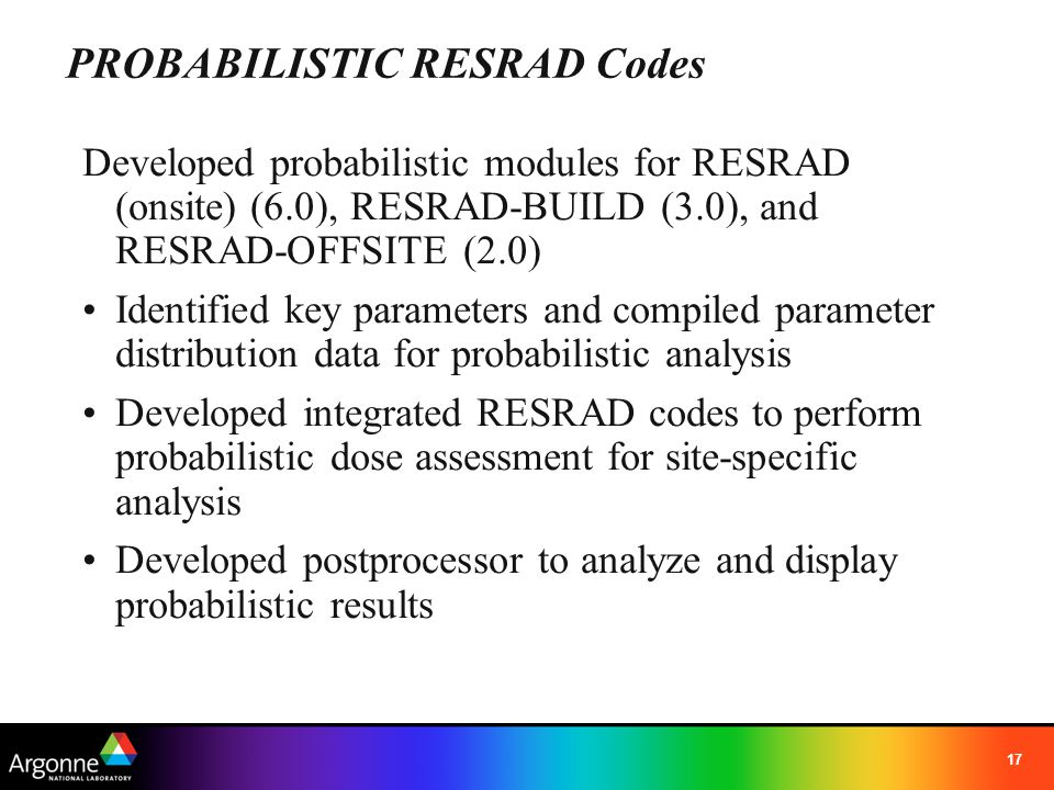 17 Developed probabilistic modules for RESRAD (onsite) (6.0), RESRAD-BUILD (3.0), and RESRAD-OFFSITE (2.0) Identified key parameters and compiled para
