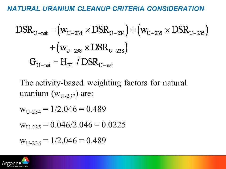 NATURAL URANIUM CLEANUP CRITERIA CONSIDERATION The activity-based weighting factors for natural uranium (w U-23* ) are: w U-234 = 1/2.046 = 0.489 w U-