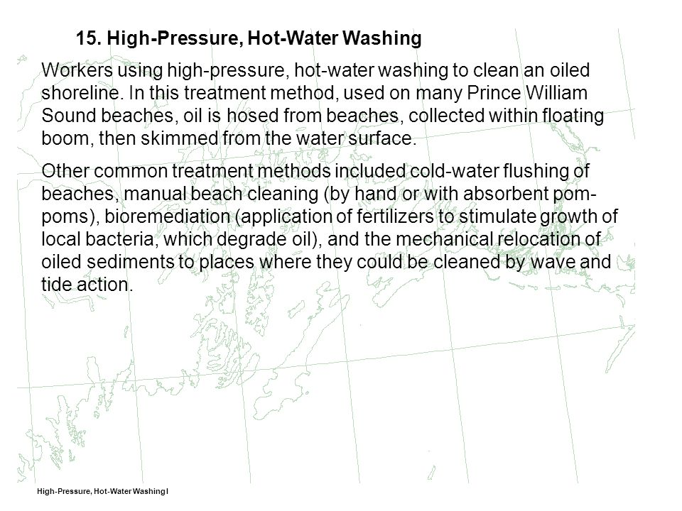 15. High-Pressure, Hot-Water Washing Workers using high-pressure, hot-water washing to clean an oiled shoreline. In this treatment method, used on man